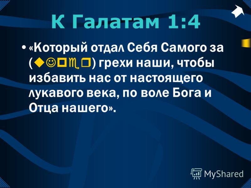 К Галатам 1:4 «Который отдал Себя Самого за ( uJper ) грехи наши, чтобы избавить нас от настоящего лукавого века, по воле Бога и Отца нашего».