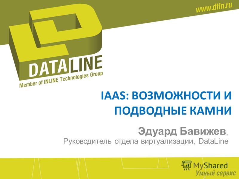 IAAS: ВОЗМОЖНОСТИ И ПОДВОДНЫЕ КАМНИ Эдуард Бавижев, Руководитель отдела виртуализации, DataLine