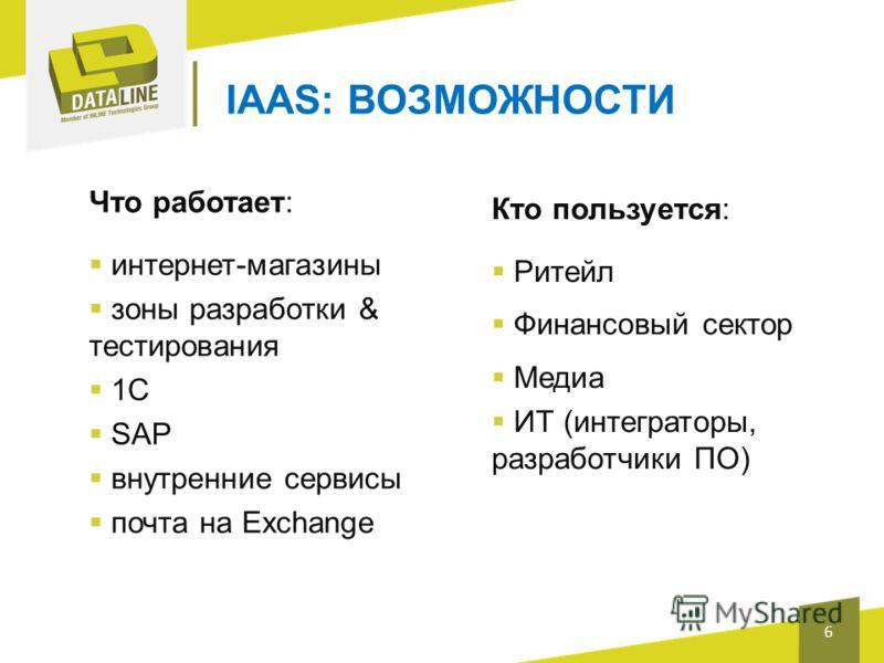 IAAS: ВОЗМОЖНОСТИ Кто пользуется: Ритейл Финансовый сектор Медиа ИТ (интеграторы, разработчики ПО) 6 Что работает: интернет-магазины зоны разработки & тестирования 1С SAP внутренние сервисы почта на Exchange