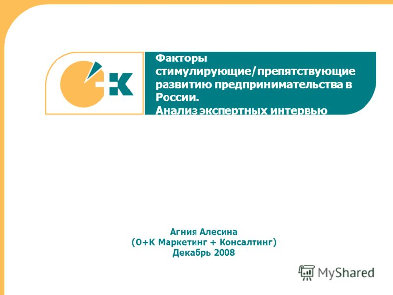 Факторы стимулирующие/препятствующие развитию предпринимательства в России. Анализ экспертных интервью Агния Алесина (O+K Маркетинг + Консалтинг) Декабрь 2008