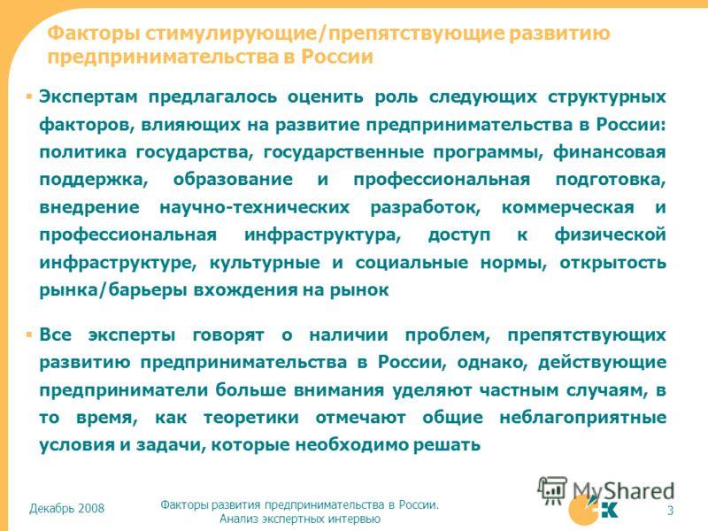 Декабрь 2008 Факторы развития предпринимательства в России. Анализ экспертных интервью 3 Экспертам предлагалось оценить роль следующих структурных факторов, влияющих на развитие предпринимательства в России: политика государства, государственные прог