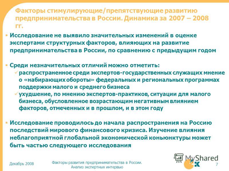 Декабрь 2008 Факторы развития предпринимательства в России. Анализ экспертных интервью 7 Факторы стимулирующие/препятствующие развитию предпринимательства в России. Динамика за 2007 – 2008 гг. Исследование не выявило значительных изменений в оценке э
