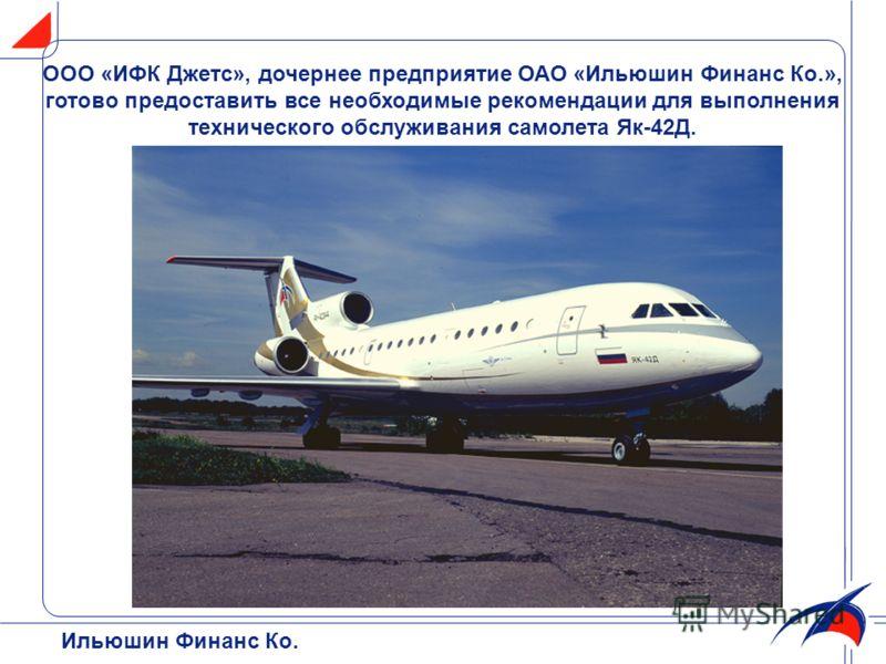 Ильюшин Финанс Ко. ООО «ИФК Джетс», дочернее предприятие ОАО «Ильюшин Финанс Ко.», готово предоставить все необходимые рекомендации для выполнения технического обслуживания самолета Як-42Д.