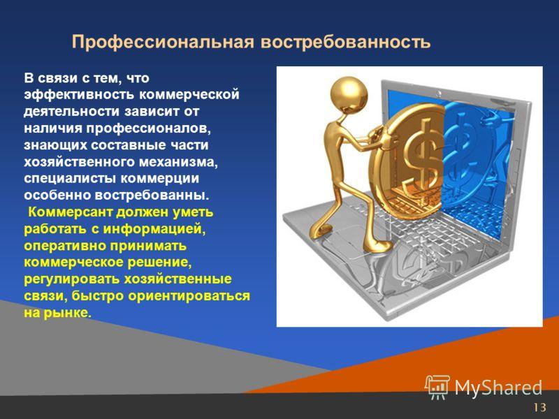 13 Профессиональная востребованность В связи с тем, что эффективность коммерческой деятельности зависит от наличия профессионалов, знающих составные части хозяйственного механизма, специалисты коммерции особенно востребованны. Коммерсант должен уметь