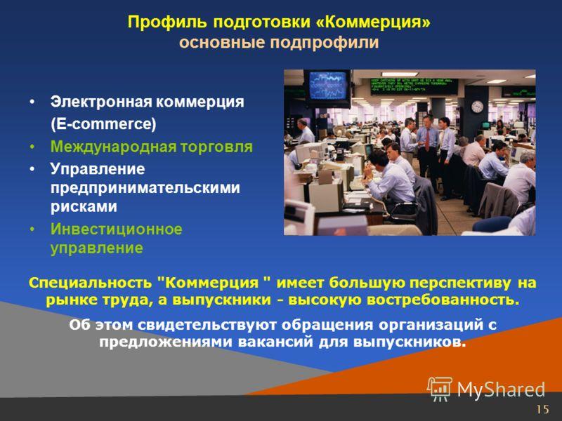 15 Профиль подготовки «Коммерция» основные подпрофили Электронная коммерция (E-commerce) Международная торговля Управление предпринимательскими рисками Инвестиционное управление Специальность