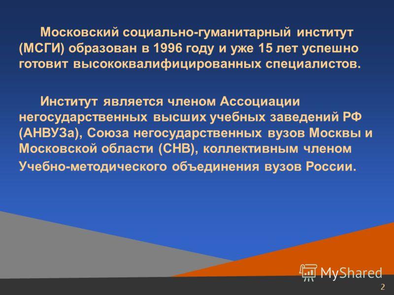2 Московский социально-гуманитарный институт (МСГИ) образован в 1996 году и уже 15 лет успешно готовит высококвалифицированных специалистов. Институт является членом Ассоциации негосударственных высших учебных заведений РФ (АНВУЗа), Союза негосударст