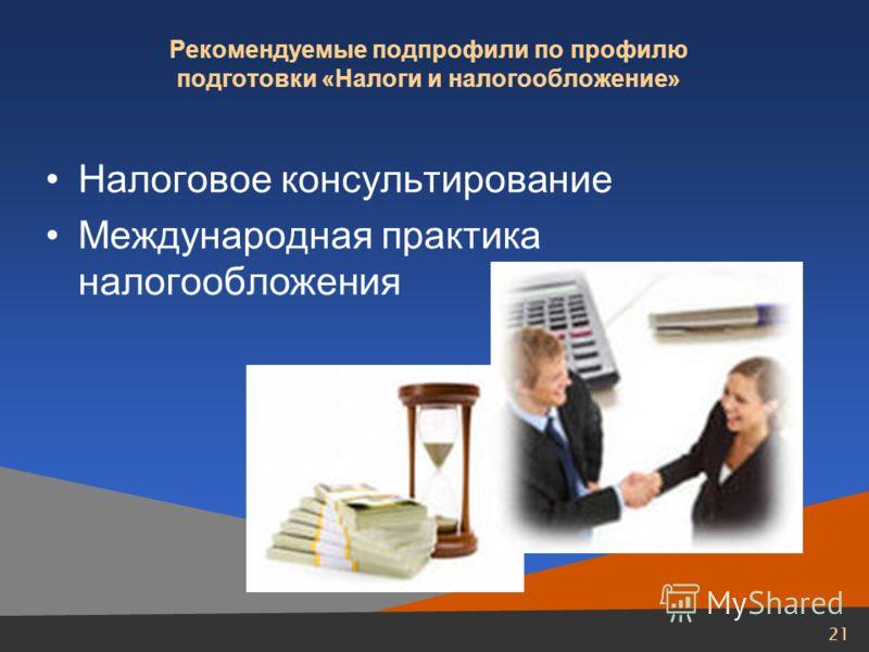 21 Рекомендуемые подпрофили по профилю подготовки «Налоги и налогообложение» Налоговое консультирование Международная практика налогообложения