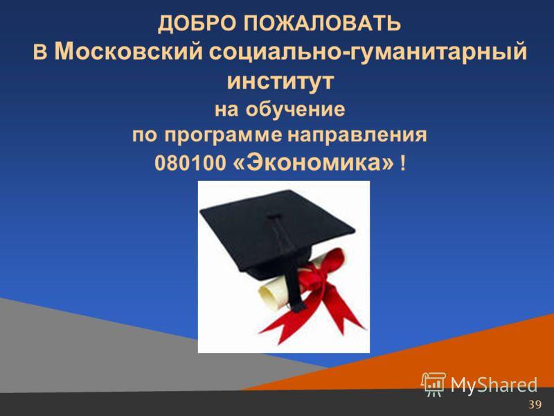 39 ДОБРО ПОЖАЛОВАТЬ В Московский социально-гуманитарный институт на обучение по программе направления 080100 «Экономика» !