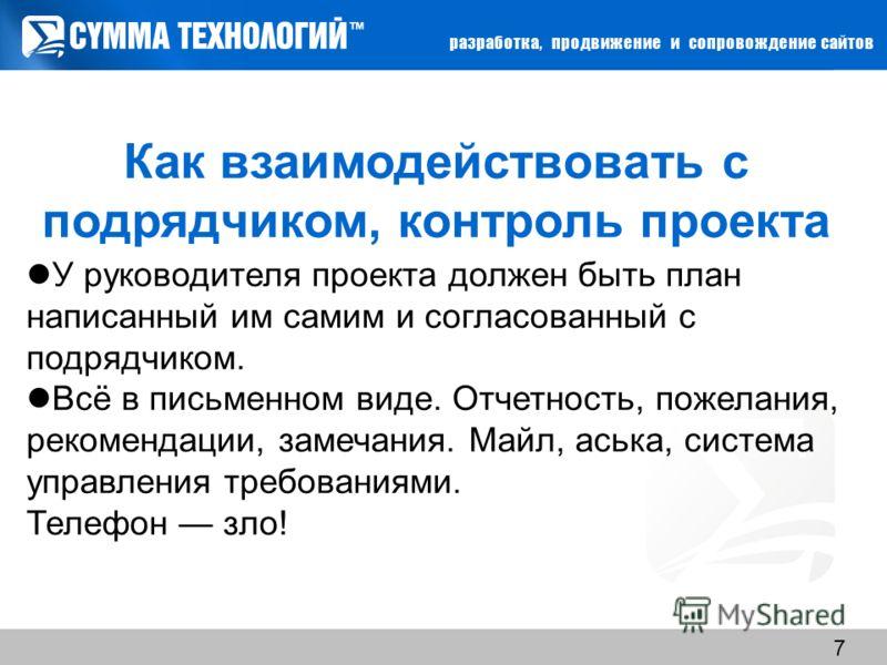 www.sumteh.ru 7 У руководителя проекта должен быть план написанный им самим и согласованный с подрядчиком. Всё в письменном виде. Отчетность, пожелания, рекомендации, замечания. Майл, аська, система управления требованиями. Телефон зло! Как взаимодей