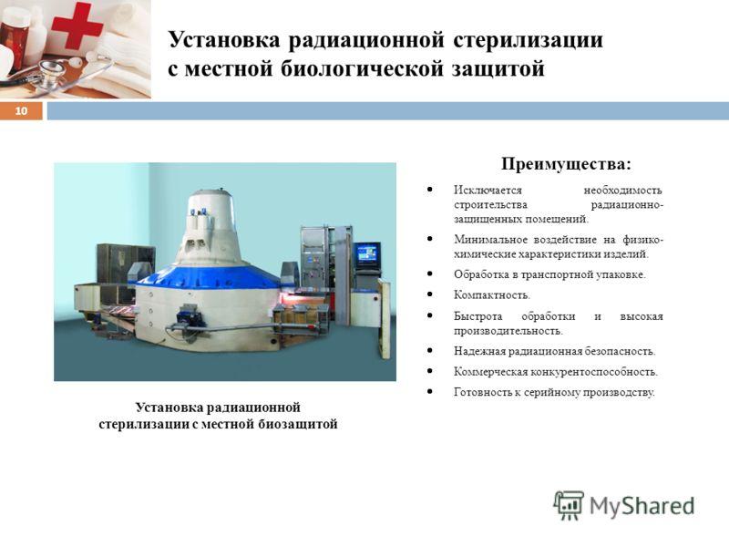 Установка радиационной стерилизации с местной биологической защитой 10 Преимущества: Исключается необходимость строительства радиационно- защищенных помещений. Минимальное воздействие на физико- химические характеристики изделий. Обработка в транспор