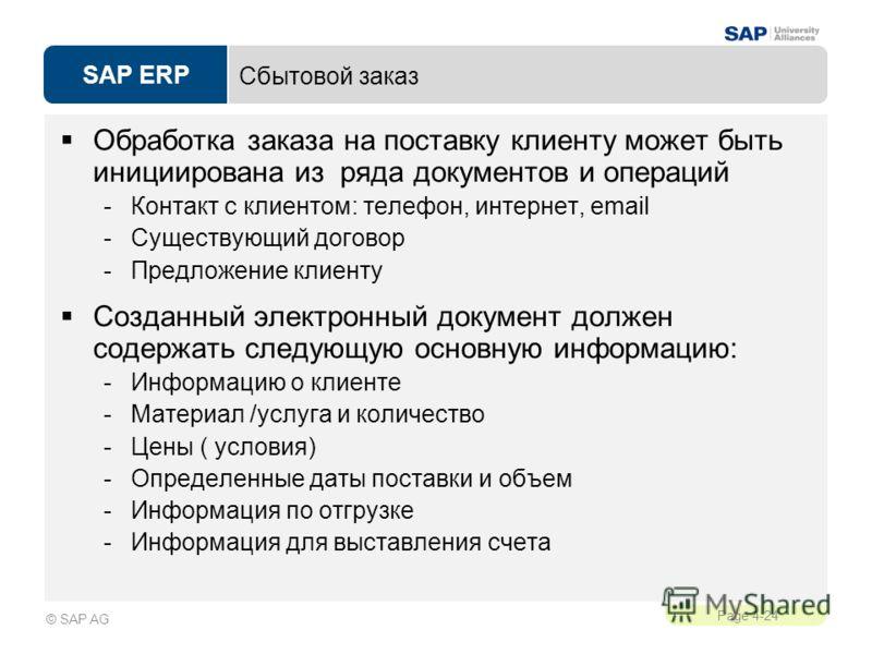 SAP ERP Page 4-24 © SAP AG Сбытовой заказ Обработка заказа на поставку клиенту может быть инициирована из ряда документов и операций -Контакт с клиентом: телефон, интернет, email -Существующий договор -Предложение клиенту Созданный электронный докуме