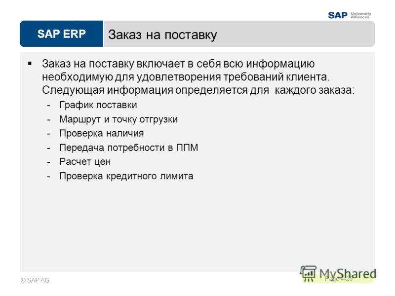 SAP ERP Page 4-26 © SAP AG Заказ на поставку Заказ на поставку включает в себя всю информацию необходимую для удовлетворения требований клиента. Следующая информация определяется для каждого заказа: -График поставки -Маршрут и точку отгрузки -Проверк