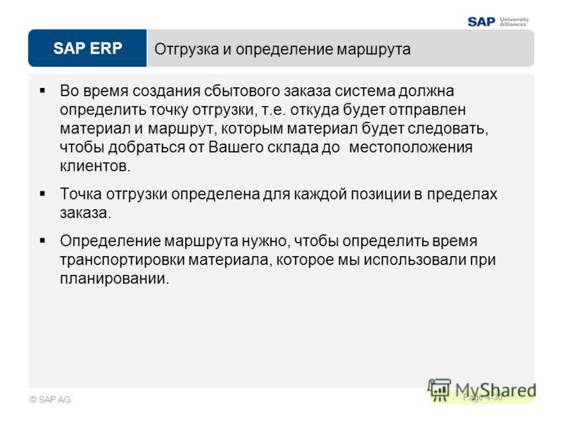 SAP ERP Page 4-30 © SAP AG Отгрузка и определение маршрута Во время создания сбытового заказа система должна определить точку отгрузки, т.е. откуда будет отправлен материал и маршрут, которым материал будет следовать, чтобы добраться от Вашего склада