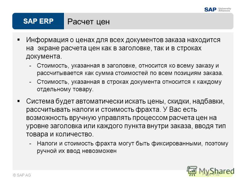 SAP ERP Page 4-32 © SAP AG Расчет цен Информация о ценах для всех документов заказа находится на экране расчета цен как в заголовке, так и в строках документа. -Стоимость, указанная в заголовке, относится ко всему заказу и рассчитывается как сумма ст
