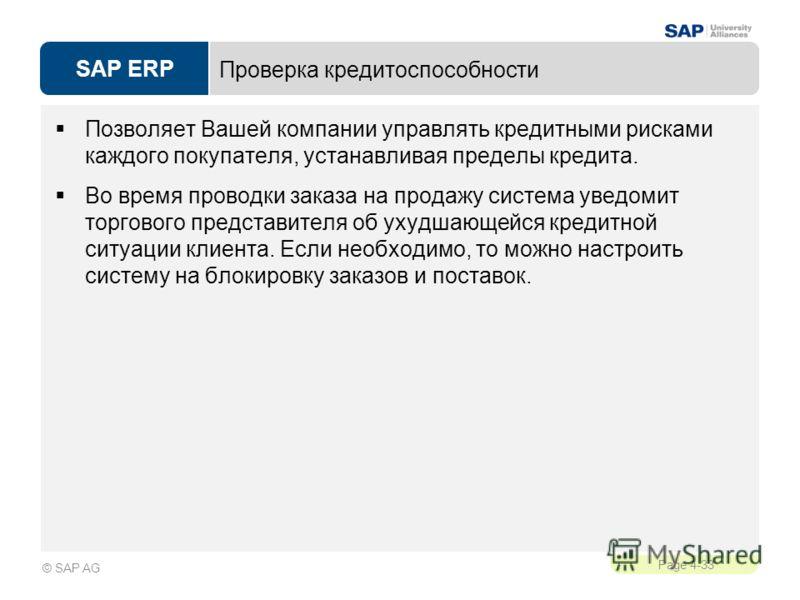 SAP ERP Page 4-33 © SAP AG Проверка кредитоспособности Позволяет Вашей компании управлять кредитными рисками каждого покупателя, устанавливая пределы кредита. Во время проводки заказа на продажу система уведомит торгового представителя об ухудшающейс