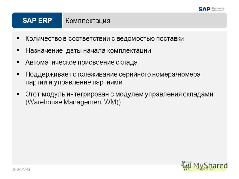 SAP ERP Page 4-39 © SAP AG Комплектация Количество в соответствии с ведомостью поставки Назначение даты начала комплектации Автоматическое присвоение склада Поддерживает отслеживание серийного номера/номера партии и управление партиями Этот модуль ин