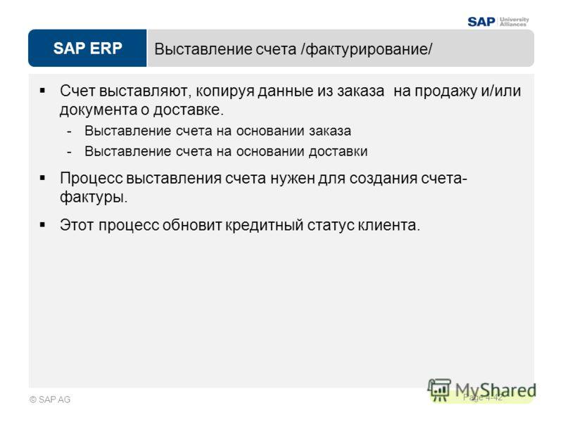 SAP ERP Page 4-42 © SAP AG Выставление счета /фактурирование/ Счет выставляют, копируя данные из заказа на продажу и/или документа о доставке. -Выставление счета на основании заказа -Выставление счета на основании доставки Процесс выставления счета н