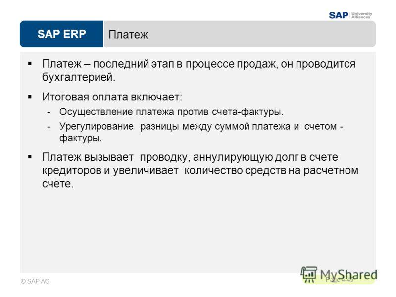 SAP ERP Page 4-45 © SAP AG Платеж Платеж – последний этап в процессе продаж, он проводится бухгалтерией. Итоговая оплата включает: -Осуществление платежа против счета-фактуры. -Урегулирование разницы между суммой платежа и счетом - фактуры. Платеж вы