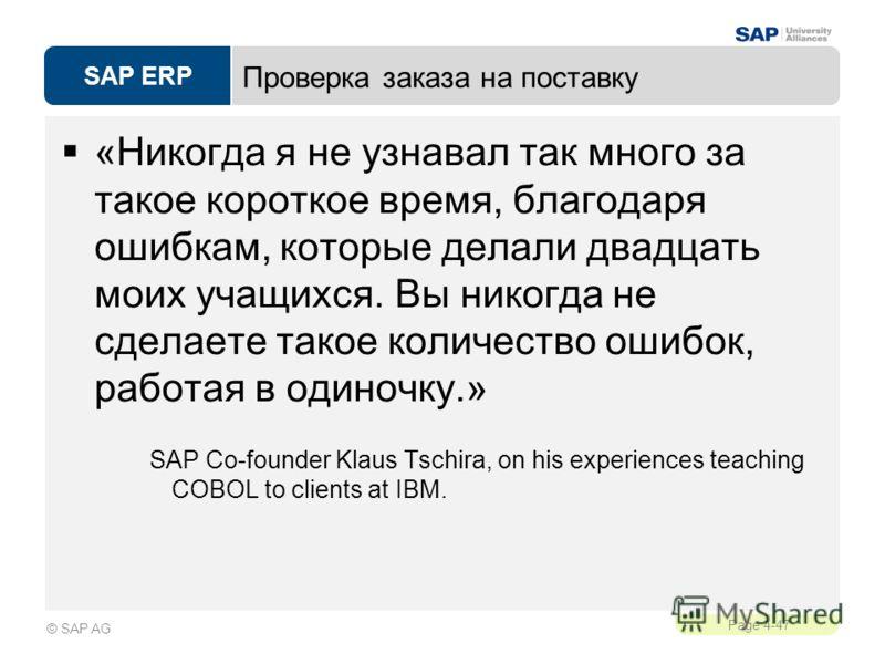 SAP ERP Page 4-47 © SAP AG Проверка заказа на поставку «Никогда я не узнавал так много за такое короткое время, благодаря ошибкам, которые делали двадцать моих учащихся. Вы никогда не сделаете такое количество ошибок, работая в одиночку.» SAP Co-foun