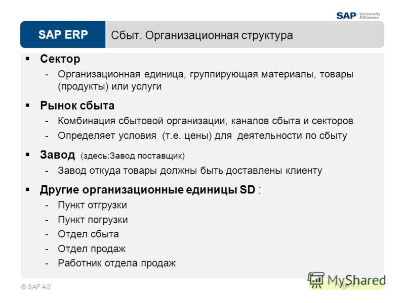 SAP ERP Page 4-7 © SAP AG Сбыт. Организационная структура Сектор -Организационная единица, группирующая материалы, товары (продукты) или услуги Рынок сбыта -Комбинация сбытовой организации, каналов сбыта и секторов -Определяет условия (т.е. цены) для