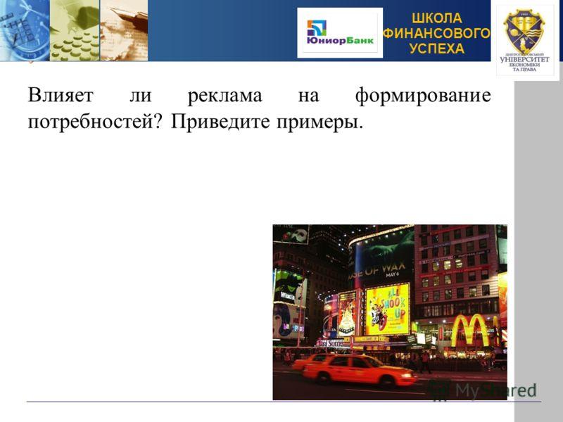 ШКОЛА ФИНАНСОВОГО УСПЕХА Влияет ли реклама на формирование потребностей? Приведите примеры.