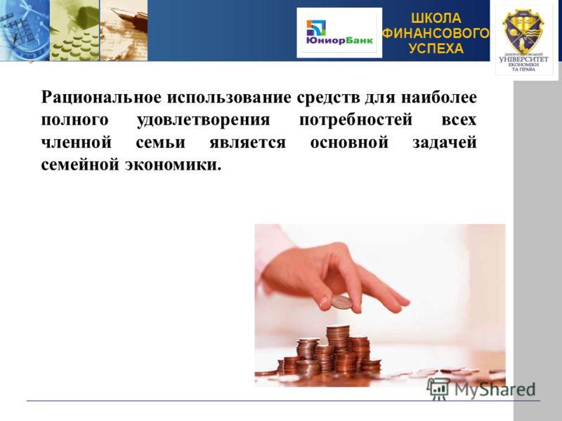 ШКОЛА ФИНАНСОВОГО УСПЕХА Рациональное использование средств для наиболее полного удовлетворения потребностей всех членной семьи является основной задачей семейной экономики.