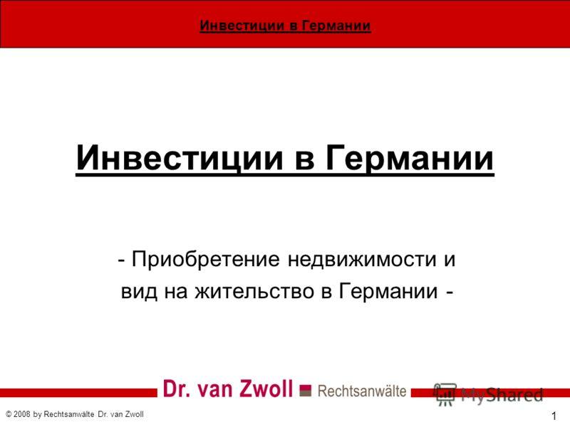 Инвестиции в Германии © 2008 by Rechtsanwälte Dr. van Zwoll 1 Инвестиции в Германии - Приобретение недвижимости и вид на жительство в Германии -