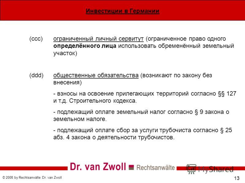 Инвестиции в Германии © 2008 by Rechtsanwälte Dr. van Zwoll 13 (ccc) ограниченный личный сервитут (ограниченное право одного определённого лица использовать обременённый земельный участок) (ddd)общественные обязательства (возникают по закону без внес