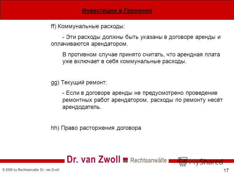 Инвестиции в Германии © 2008 by Rechtsanwälte Dr. van Zwoll 17 ff) Коммунальные расходы: - Эти расходы должны быть указаны в договоре аренды и оплачиваются арендатором. В противном случае принято считать, что арендная плата уже включает в себя коммун