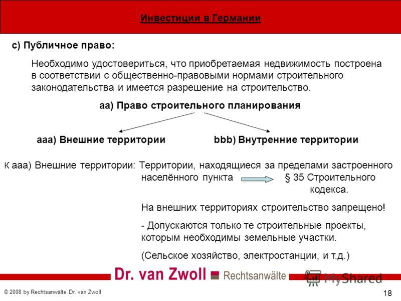 Инвестиции в Германии © 2008 by Rechtsanwälte Dr. van Zwoll 18 c) Публичное право: Необходимо удостовериться, что приобретаемая недвижимость построена в соответствии с общественно-правовыми нормами строительного законодательства и имеется разрешение