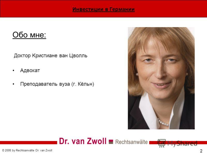 Инвестиции в Германии © 2008 by Rechtsanwälte Dr. van Zwoll 2 Обо мне: Доктор Kристиане ван Цволль Адвокат Преподаватель вуза (г. Кёльн)