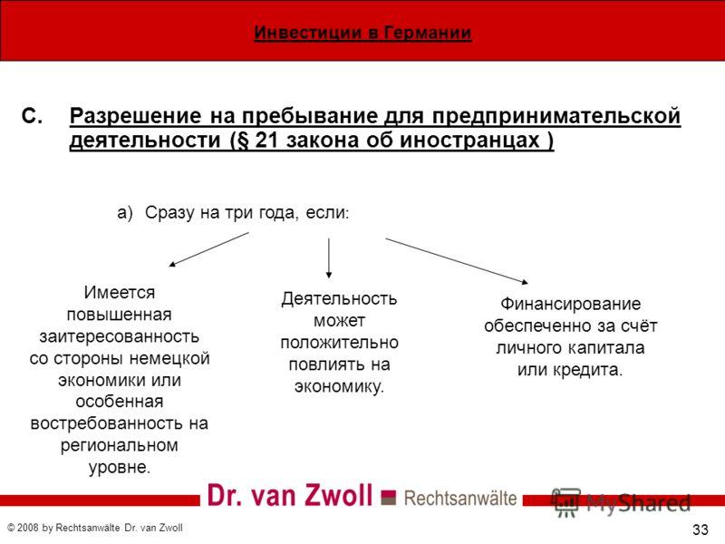 Инвестиции в Германии © 2008 by Rechtsanwälte Dr. van Zwoll 33 C.Разрешение на пребывание для предпринимательской деятельности (§ 21 закона об иностранцах ) a)Сразу на три года, если : Имеется повышенная заитересованность со стороны немецкой экономик