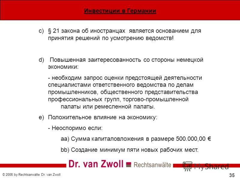 Инвестиции в Германии © 2008 by Rechtsanwälte Dr. van Zwoll 35 c)§ 21 закона об иностранцах является основанием для принятия решений по усмотрению ведомств! d) Повышенная заитересованность со стороны немецкой экономики: - необходим запрос оценки пред