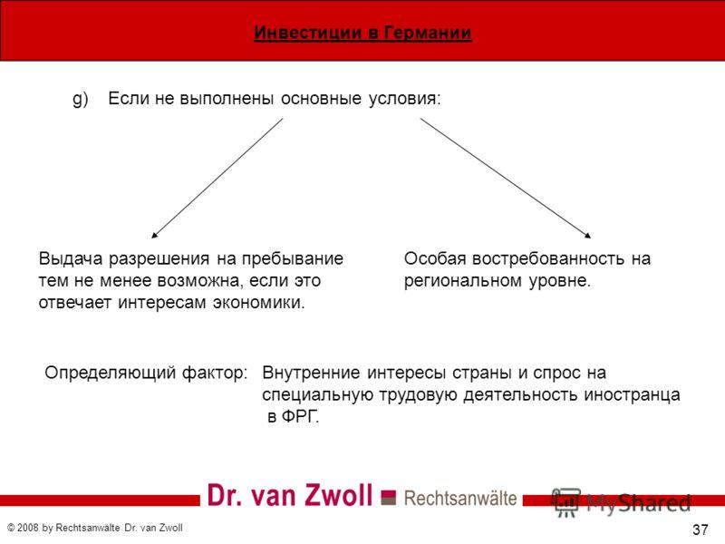 Инвестиции в Германии © 2008 by Rechtsanwälte Dr. van Zwoll 37 Выдача разрешения на пребывание тем не менее возможна, если это отвечает интересам экономики. Особая востребованность на региональном уровне. g)Если не выполнены основные условия: Определ
