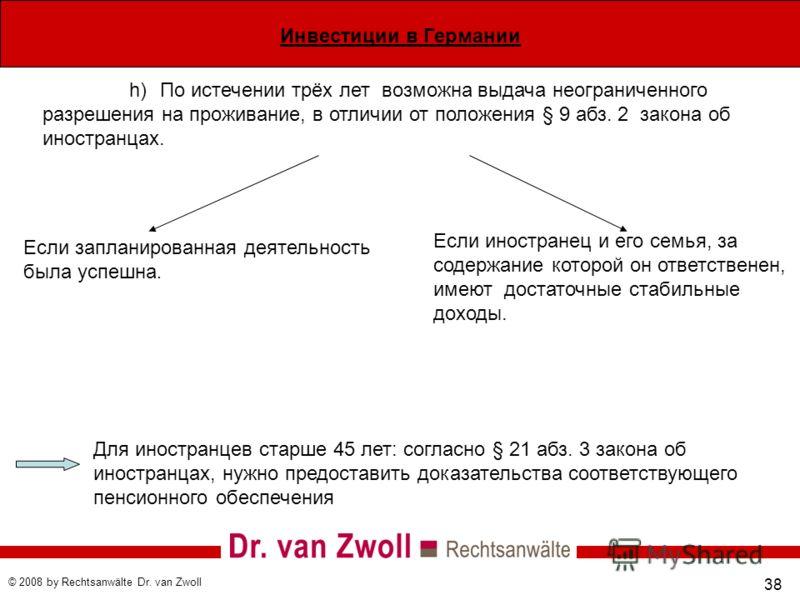 Инвестиции в Германии © 2008 by Rechtsanwälte Dr. van Zwoll 38 h)По истечении трёх лет возможна выдача неограниченного разрешения на проживание, в отличии от положения § 9 абз. 2 закона об иностранцах. Если запланированная деятельность была успешна.