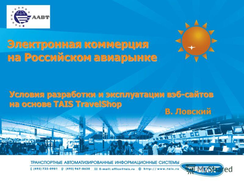 Электронная коммерция на Российском авиарынке Условия разработки и эксплуатации вэб-сайтов на основе TAIS TravelShop В. Ловский