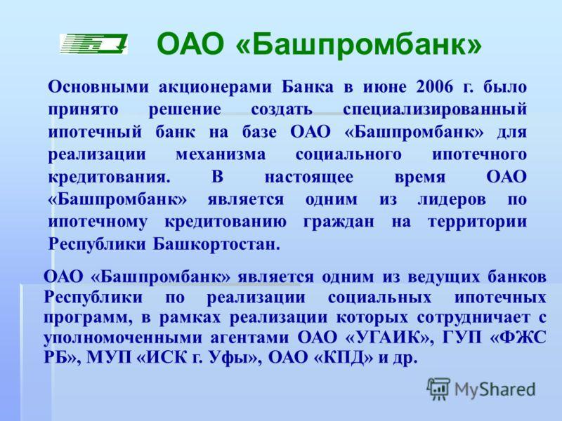 Основными акционерами Банка в июне 2006 г. было принято решение создать специализированный ипотечный банк на базе ОАО «Башпромбанк» для реализации механизма социального ипотечного кредитования. В настоящее время ОАО «Башпромбанк» является одним из ли