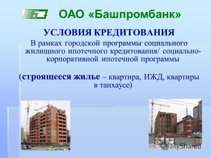 УСЛОВИЯ КРЕДИТОВАНИЯ В рамках городской программы социального жилищного ипотечного кредитования/ социально- корпоративной ипотечной программы (строящееся жилье – квартира, ИЖД, квартиры в танхаусе) ОАО «Башпромбанк»