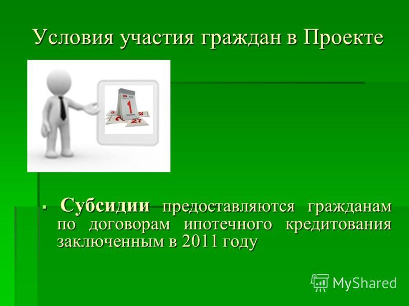 Условия участия граждан в Проекте Субсидии предоставляются гражданам по договорам ипотечного кредитования заключенным в 2011 году Субсидии предоставляются гражданам по договорам ипотечного кредитования заключенным в 2011 году