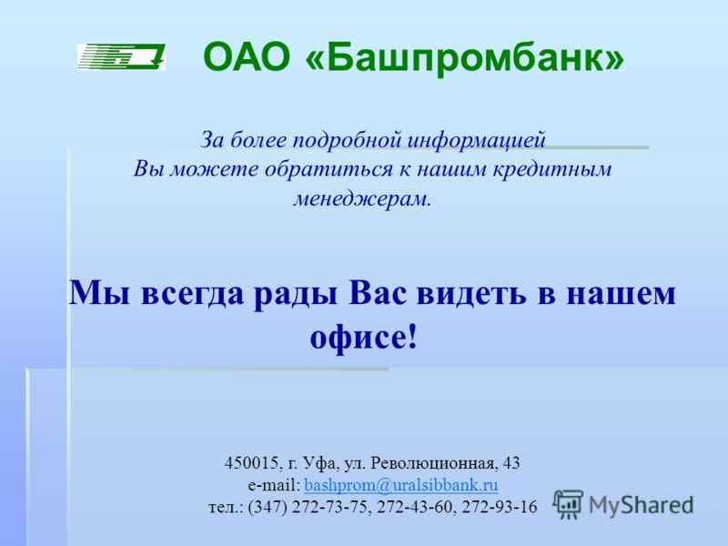За более подробной информацией Вы можете обратиться к нашим кредитным менеджерам. Мы всегда рады Вас видеть в нашем офисе! 450015, г. Уфа, ул. Революционная, 43 e-mail: bashprom@uralsibbank.rubashprom@uralsibbank.ru тел.: (347) 272-73-75, 272-43-60,
