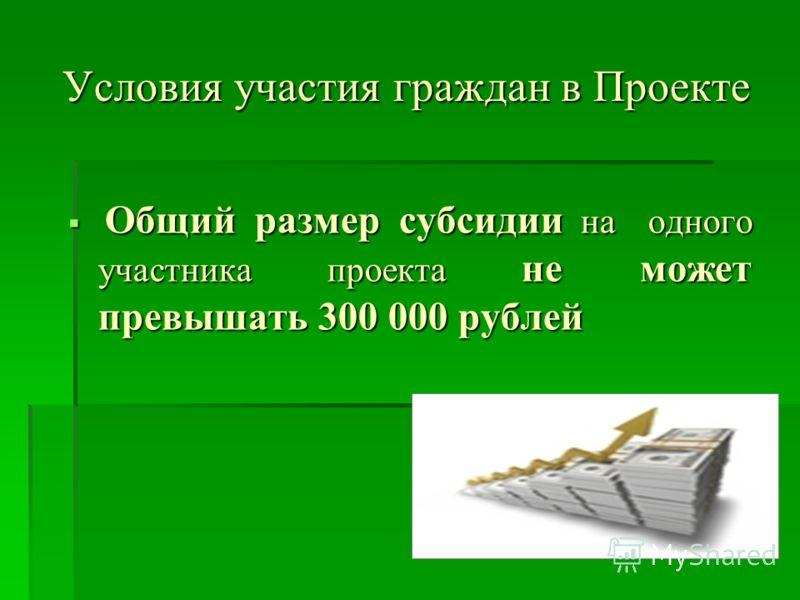 Условия участия граждан в Проекте Общий размер субсидии на одного участника проекта не может превышать 300 000 рублей Общий размер субсидии на одного участника проекта не может превышать 300 000 рублей