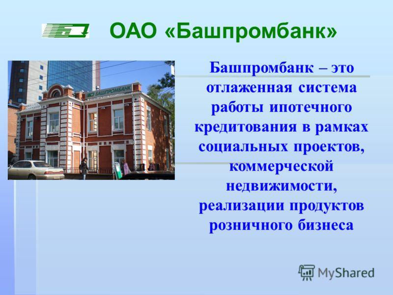 Башпромбанк – это отлаженная система работы ипотечного кредитования в рамках социальных проектов, коммерческой недвижимости, реализации продуктов розничного бизнеса ОАО «Башпромбанк»