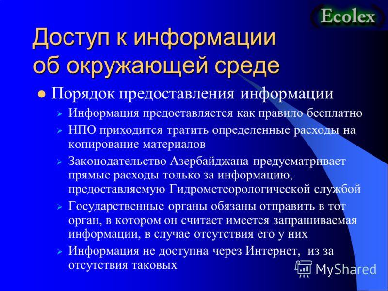Доступ к информации об окружающей среде Порядок предоставления информации Информация предоставляется как правило бесплатно НПО приходится тратить определенные расходы на копирование материалов Законодательство Азербайджана предусматривает прямые расх