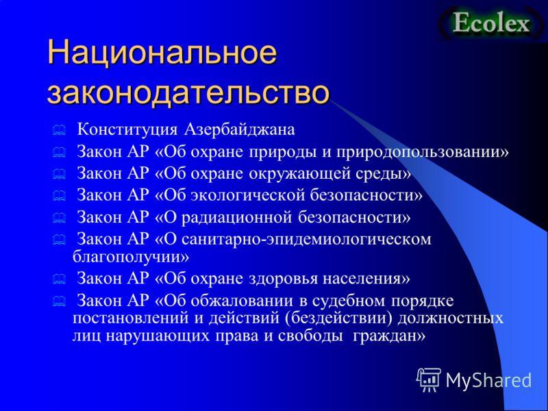 Национальное законодательство Конституция Азербайджана Закон АР «Об охране природы и природопользовании» Закон АР «Об охране окружающей среды» Закон АР «Об экологической безопасности» Закон АР «О радиационной безопасности» Закон АР «О санитарно-эпиде