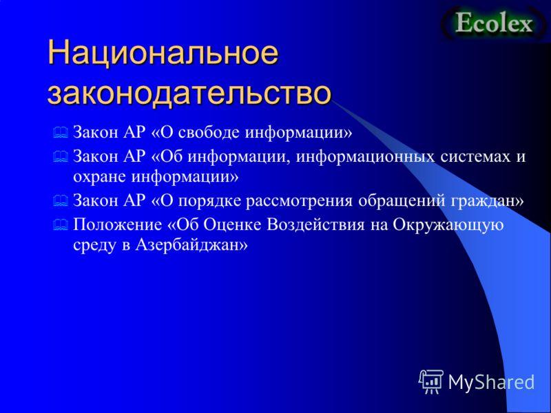 Национальное законодательство Закон АР «О свободе информации» Закон АР «Об информации, информационных системах и охране информации» Закон АР «О порядке рассмотрения обращений граждан» Положение «Об Оценке Воздействия на Окружающую среду в Азербайджан