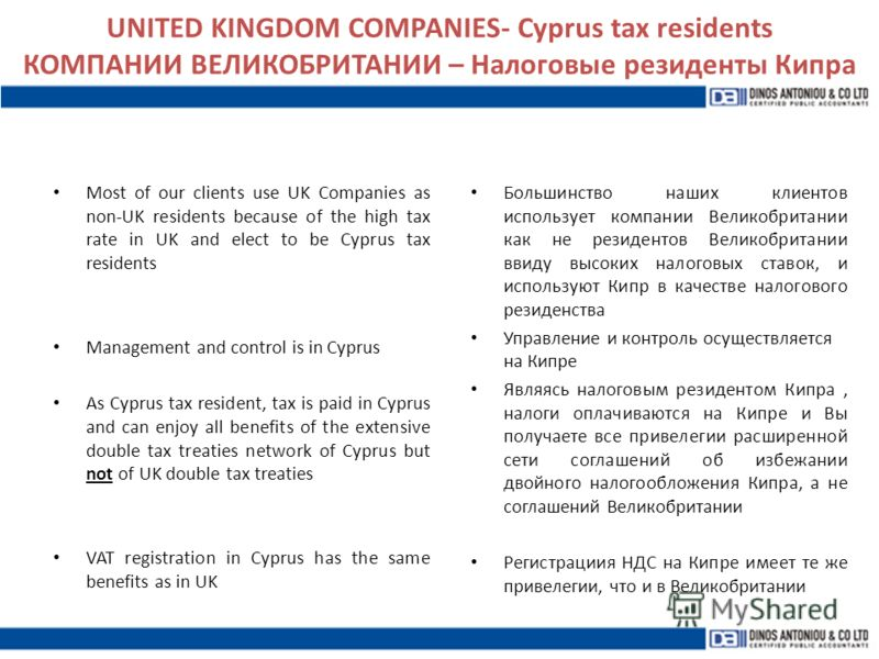UNITED KINGDOM COMPANIES- Cyprus tax residents КОМПАНИИ ВЕЛИКОБРИТАНИИ – Налоговые резиденты Кипра Most of our clients use UK Companies as non-UK residents because of the high tax rate in UK and elect to be Cyprus tax residents Management and control