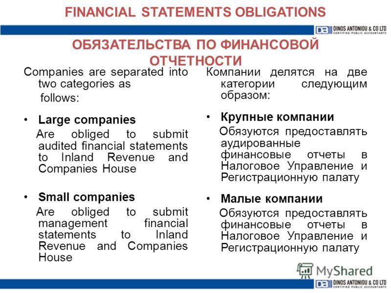 FINANCIAL STATEMENTS OBLIGATIONS ОБЯЗАТЕЛЬСТВА ПО ФИНАНСОВОЙ ОТЧЕТНОСТИ Компании делятся на две категории следующим образом: Крупные компании Обязуются предоставлять аудированные финансовые отчеты в Налоговое Управление и Регистрационную палату Малые