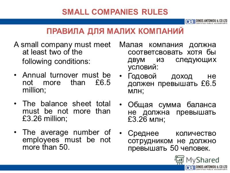 SMALL COMPANIES RULES ПРАВИЛА ДЛЯ МАЛИХ КОМПАНИЙ Малая компания должна соответсвовать хотя бы двум из следующих условий: Годовой доход не должен превышать £6.5 млн; Общая сумма баланса не должна превышать £3.26 млн; Среднее количество сотрудником не
