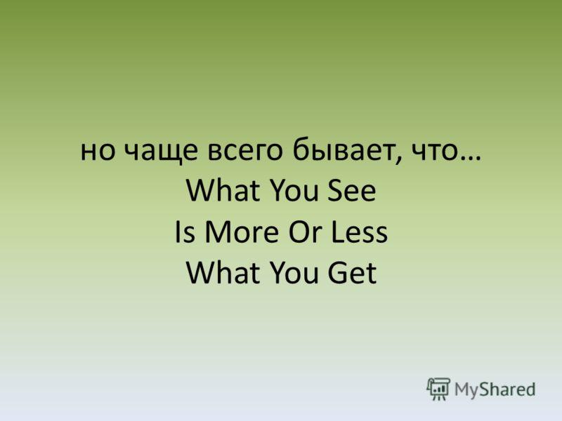 но чаще всего бывает, что… What You See Is More Or Less What You Get