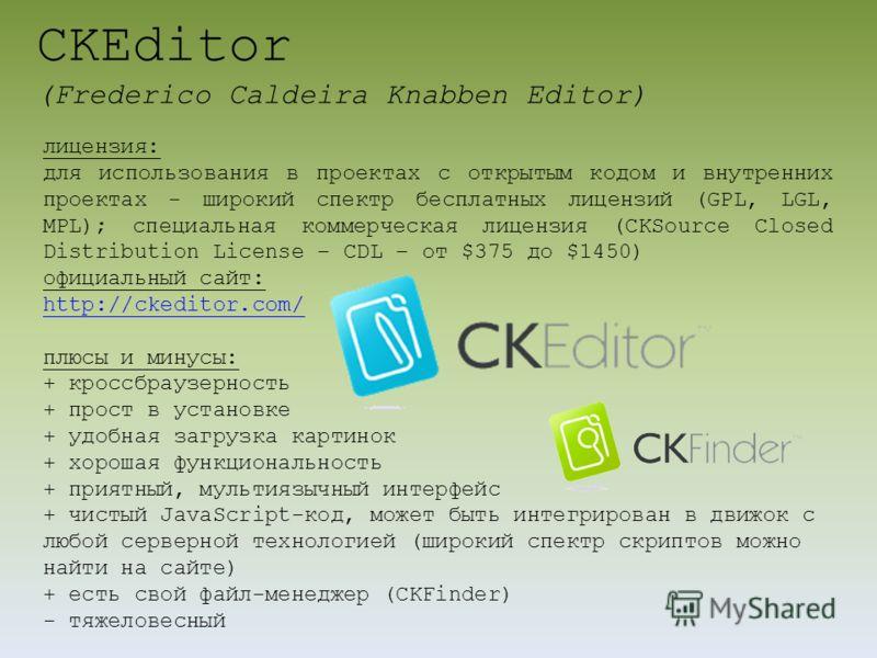 CKEditor (Frederico Caldeira Knabben Editor) лицензия: для использования в проектах с открытым кодом и внутренних проектах - широкий спектр бесплатных лицензий (GPL, LGL, MPL); специальная коммерческая лицензия (CKSource Closed Distribution License –